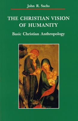 The Christian Vision of Humanity: Basic Christian Anthropology - Sachs, John R