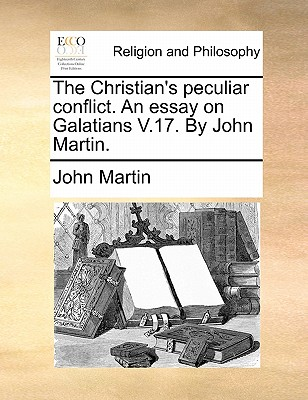 The Christian's Peculiar Conflict. an Essay on Galatians V.17. by John Martin. - Martin, John