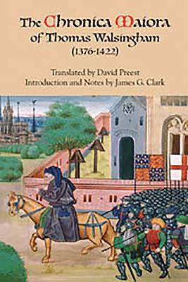 The Chronica Maiora of Thomas Walsingham (1376-1422) - Walsingham, Thomas, and Preest, David (Translated by), and Clark, James G (Introduction by)