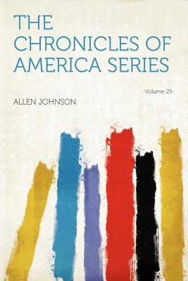 The Chronicles of America Series Volume 29 - Johnson, Allen (Creator)