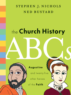 The Church History ABCs: Augustine and 25 Other Heroes of the Faith - Nichols, Stephen J, Ph.D., and Bustard, Ned