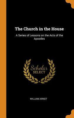 The Church in the House: A Series of Lessons on the Acts of the Apostles - Arnot, William