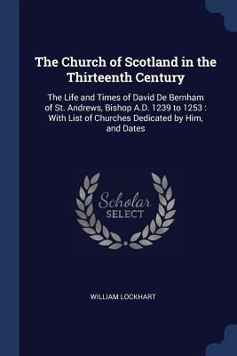 The Church of Scotland in the Thirteenth Century: The Life and Times of David de Bernham of St. Andrews, Bishop A.D. 1239 to 1253: With List of Churches Dedicated by Him, and Dates - Lockhart, William