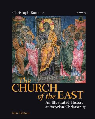 The Church of the East: An Illustrated History of Assyrian Christianity - Baumer, Christoph