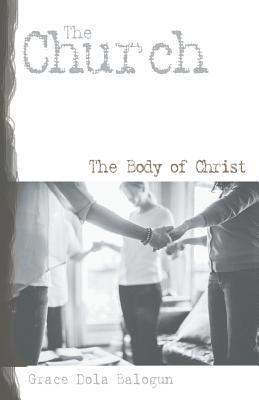 The Church the Body of Christ - Balogun, Grace Dola