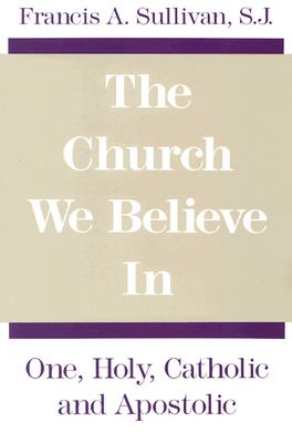 The Church We Believe in: One, Holy, Catholic and Apostolic - Sullivan, Francis a