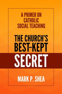 The Church's Best-Kept Secret: A Primer on Catholic Social Teaching - Shea, Mark