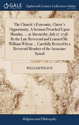 The Church's Extremity, Christ's Opportunity. a Sermon Preached Upon Monday, ... at Abernethy, July 17. 1738. by the Late Reverend and Learned Mr. William Wilson ... Carefully Revised by a Reverend Member of the Associate Synod - Wilson, William