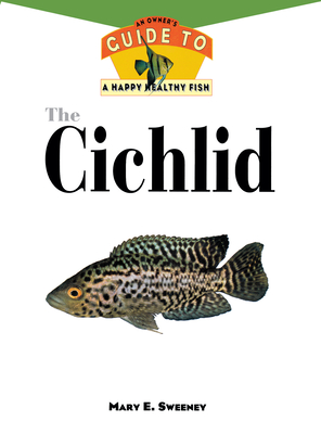 The cichlid : an owner's guide to a happy healthy fish - Sweeney, Mary Ellen