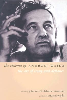The Cinema of Andrzej Wajda: The Art of Irony and Defiance - Orr, John (Editor), and Ostrowska, Elzbieta (Editor)