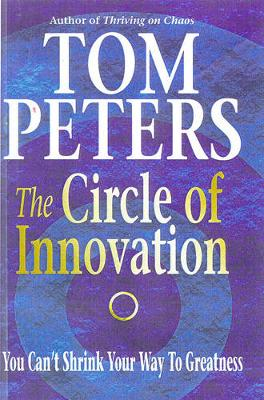 The Circle of Innovation: You Can't Shrink Your Way to Greatness - Peters, Thomas J.