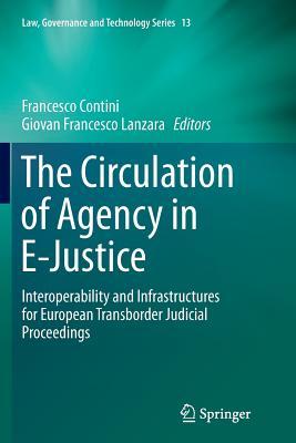 The Circulation of Agency in E-Justice: Interoperability and Infrastructures for European Transborder Judicial Proceedings - Contini, Francesco (Editor), and Lanzara, Giovan Francesco (Editor)