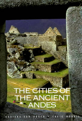 The Cities of the Ancient Andes - Von Hagen, Adriana, and Morris, Craig, and Morris, Raig