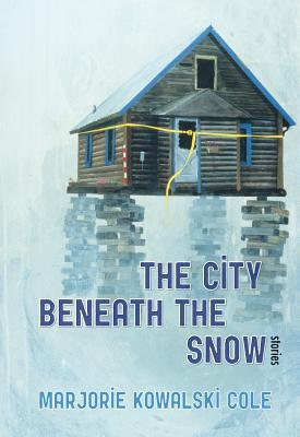 The City Beneath the Snow: Stories - Cole, Marjorie Kowalski