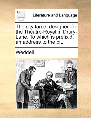 The City Farce: Designed for the Theatre-Royal in Drury-Lane. to Which Is Prefix'd, an Address to the Pit. - Weddell