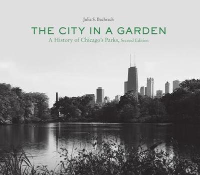 The City in a Garden: A Photographic History of Chicago's Parks - Bachrach, Julia S.