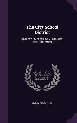 The City School District: Statutory Provisions for Organization and Fiscal Affairs - Bard, Harry Erwin