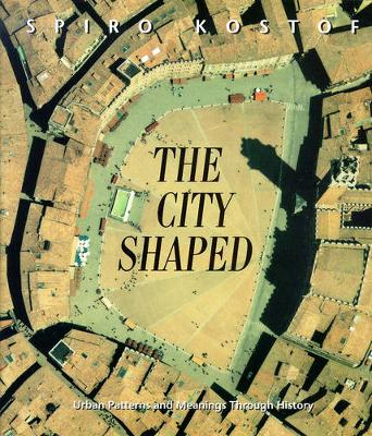 The City Shaped: Urban Patterns and Meanings Through History - Kostof, Spiro, and Tobias, Richard