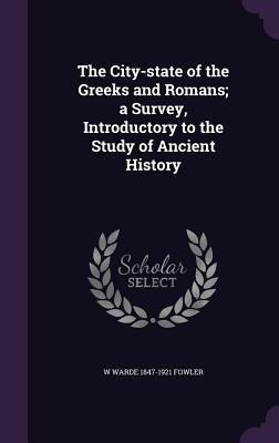 The City-State of the Greeks and Romans; A Survey, Introductory to the Study of Ancient History - Fowler, W Warde 1847-1921
