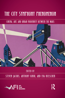 The City Symphony Phenomenon: Cinema, Art, and Urban Modernity Between the Wars - Jacobs, Steven (Editor), and Hielscher, Eva (Editor), and Kinik, Anthony (Editor)