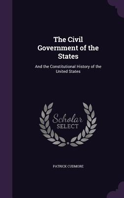 The Civil Government of the States: And the Constitutional History of the United States - Cudmore, Patrick