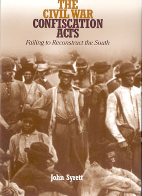 The Civil War Confiscation Acts: Failing to Reconstruct the South - Syrett, John