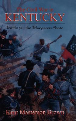 The Civil War in Kentucky: Battle for the Bluegrass State - Brown, Kent Masterson (Editor)
