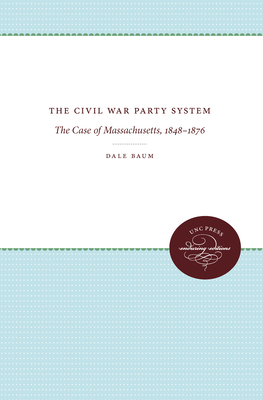 The Civil War Party System: The Case of Massachusetts, 1848-1876 - Baum, Dale