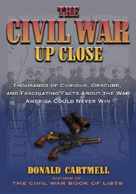 The Civil War Up Close: Thousands of Curious, Obscure, and Fascinating Facts about the War America Could Never Win - Cartmell, Donald