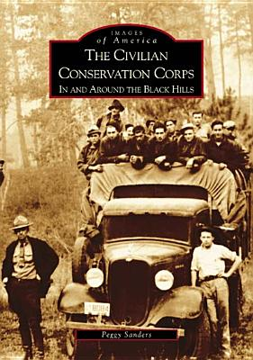 The Civilian Conservation Corps: In and Around the Black Hills - Sanders, Peggy