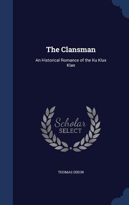 The Clansman: An Historical Romance of the Ku Klux Klan - Dixon, Thomas
