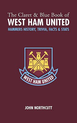 The Claret and Blue Book of West Ham United: Hammers History, Trivia, Facts and Stats - Northcutt, John