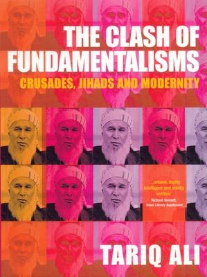 The Clash of Fundamentalisms: Crusades, Jihads and Modernity - Ali, Tariq
