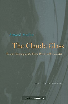 The Claude Glass: Use and Meaning of the Black Mirror in Western Art - Maillet, Arnaud