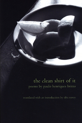 The Clean Shirt of It: Poems of Paulo Henriques Britto - Britto, Paulo Henriques, and Novey, Idra (Translated by)