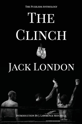 The Clinch: The Pugilism Anthology - London, Jack, and Mitchell, J Lawrence (Introduction by)