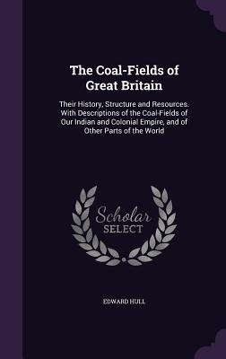 The Coal-Fields of Great Britain: Their History, Structure and Resources. with Descriptions of the Coal-Fields of Our Indian and Colonial Empire, and of Other Parts of the World - Hull, Edward