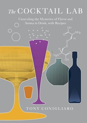 The Cocktail Lab: Unraveling the Mysteries of Flavor and Aroma in Drink, with Recipes - Conigliaro, Tony
