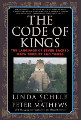 The Code of Kings: The Language of Seven Sacred Maya Temples and Tombs - Schele, Linda, and Mathews, Peter, and Kerr, Justin (Photographer)