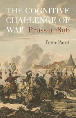The Cognitive Challenge of War: Prussia 1806 - Paret, Peter