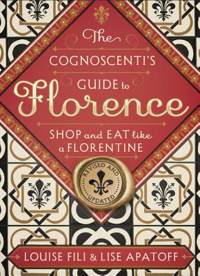 The Cognoscenti's Guide to Florence: Shop and Eat Like a Florentine, Revised Edition (Pocket Size, 8 Walking Tours Showcasing the Best Shops, Full-Color Photos) - Fili, Louise, and Apatoff, Lise