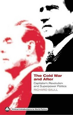 The Cold War and After: Capitalism, Revolution and Superpower Politics - Saull, Richard