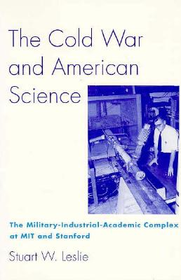 The Cold War and American Science: The Military-Industrial-Academic Complex at Mit and Stanford - Leslie, Stuart W