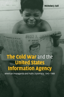 The Cold War and the United States Information Agency: American Propaganda and Public Diplomacy, 1945-1989 - Cull, Nicholas J