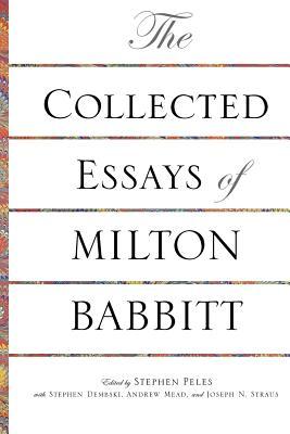 The Collected Essays of Milton Babbitt - Babbitt, Milton, and Peles, Stephen (Editor), and Dembski, Stephen (Editor)
