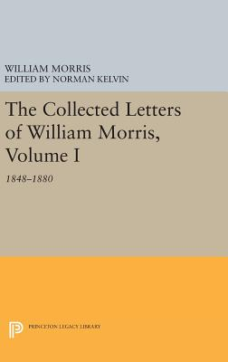 The Collected Letters of William Morris, Volume I: 1848-1880 - Morris, William, and Kelvin, Norman (Editor)
