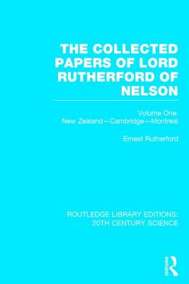 The Collected Papers of Lord Rutherford of Nelson, Volume 1: New Zealand, Cambridge, Montreal - Rutherford, Ernest