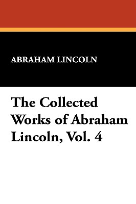 The Collected Works of Abraham Lincoln, Vol. 4 - Lincoln, Abraham