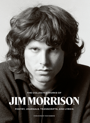 The Collected Works of Jim Morrison: Poetry, Journals, Transcripts, and Lyrics - Morrison, Jim, and Robbins, Tom (Foreword by)