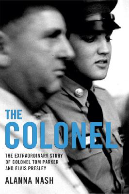 The Colonel: The Extraordinary Story of Colonel Tom Parker and Elvis Presley - Nash, Alanna